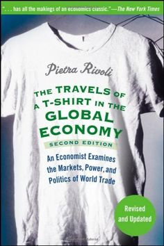 The Travels of a T-Shirt in the Global Economy: An Economist Examines the Markets, Power and Politics of the World Trade, Edition, a book by Pietra Rivoli Trade Books, Global Economy, World Trade, Inspirational Books, Fashion Books, Ethical Fashion, Great Books, Books To Read, Politics