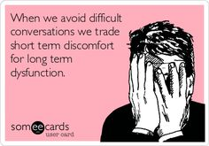 When we avoid difficult conversations we trade short term discomfort for long term dysfunction.