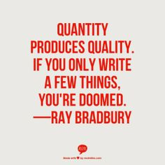 Quantity produces quality. If you only write a few things, you're doomed - Ray Bradbury