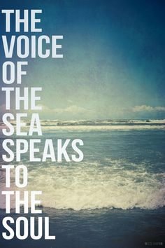 THE VOICE OF THE SEA SPEAKS TO THE SOUL <3