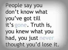 You don't know what you've got til its gone