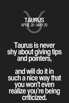 Taurus is never shy about giving tips and pointers, and will do it in such a nice way that you won't even realize you're being criticized. Taurus | Taurus Quotes | Taurus Zodiac Signs