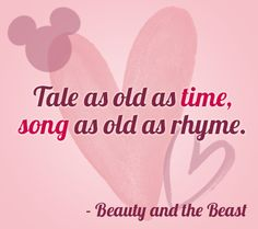 """""""Tale as old as time, song as old as rhyme."""" 
