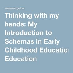 Thinking with my hands: My Introduction to Schemas in Early Childhood Education