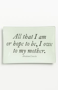 """Adoring this trinket tray that says, """"All that I am or hope to be, I owe to my mother."""""""