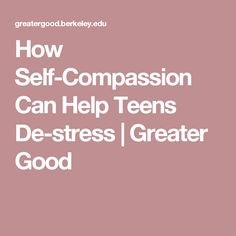 How Self-Compassion Can Help Teens De-stress   Greater Good