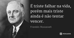 É triste falhar na vida, porém mais triste ainda é não tentar vencer. — Franklin Roosevelt Franklin Roosevelt, Dale Carnegie, Morals, Einstein, Philosophy, Texts, Author, Let It Be, Spirit