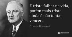 É triste falhar na vida, porém mais triste ainda é não tentar vencer. — Franklin Roosevelt