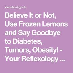 Believe It or Not, Use Frozen Lemons and Say Goodbye to Diabetes, Tumors, Obesity! - Your Reflexology Site