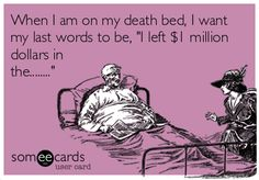"""When I am on my death bed, I want my last words to be: """"I left $1 million dollars in the ..."""" #blackhumor"""