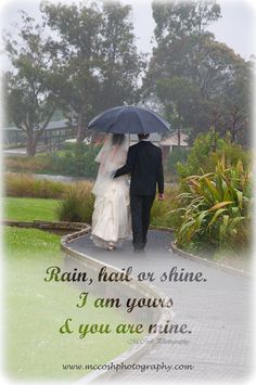 Rain, hail or shine. I am yours & you are mine. Wedding Sayings, Wedding Day Quotes, Rain On Wedding Day, Engagement Session, Photography, Photograph, Wedding Anniversary Quotes, Photography Business, Photoshoot