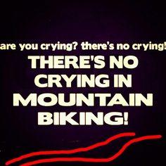 Are you crying? There's No Crying!  There's No Crying In Mountain Biking!