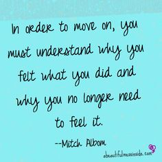 In order to move on, you must understand why you felt what you did and why you no longer need to feel it. ~Mitch Albom