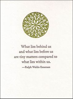 """What lies behind us and what lies before us are tiny matters compared to what lies within us."" - Ralph Waldo Emerson"