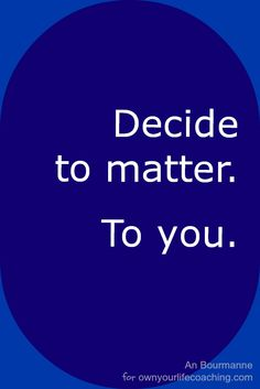 The secret to loving yourself - decide to matter.  To you.