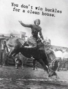 You don't win buckles for a clean house.   This is what my mom always says!!