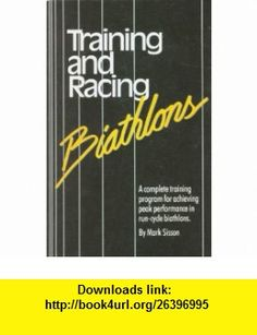 Training and Racing Biathlons A Complete Training Program for Achieving Peak Performance in Run-Cycle Biathlons (9780962306709) Mark Sisson , ISBN-10: 0962306703  , ISBN-13: 978-0962306709 ,  , tutorials , pdf , ebook , torrent , downloads , rapidshare , filesonic , hotfile , megaupload , fileserve