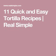 11 Quick and Easy Tortilla Recipes | Real Simple
