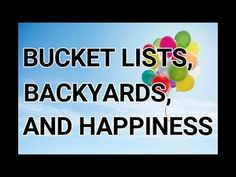 Bucket Lists, Backyards, and Happiness: https://www.youtube.com/watch?v=G2ywyyukQGY