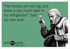 'Her boobs are too big, and there is too much beer in my refrigerator.' Said no man ever. Someecards Love, Funny Cute, Hilarious, Men Are From Mars, Great Words, E Cards, Funny Photos, True Stories, Humor