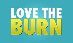Love the burn. It means your body is changing.