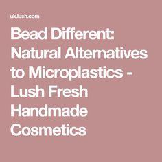 Bead Different: Natural Alternatives to Microplastics - Lush Fresh Handmade Cosmetics