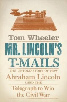 Mr. Lincoln's T-Mails- The Untold Story of How Abraham Lincoln Used the Telegraph to Win the Civil War by Tom Wheeler http://www.bookscrolling.com/the-best-books-to-learn-about-president-abraham-lincoln/