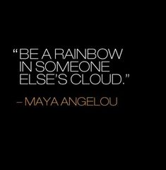 Maya Angelou Quote. She said this at the event I heard her speak at when I was younger.