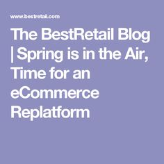 The BestRetail Blog | Spring is in the Air, Time for an eCommerce Replatform