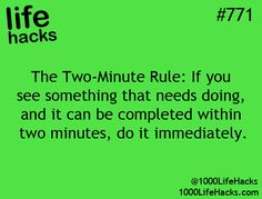 Two-minute rule:  If you see something that needs doing and it can be completed within two minutes, go it immediately.