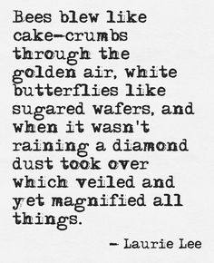"""""""Bees blew like cake-crubms through the golden air ..."""" -Laurie Lee"""