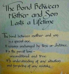 The Bond Between Mother & Son Lasts A LifeTime ~ The Bond Between Mother And Son Is A Special One. It Remains Unchanged By Time Or Distance. It Is The Purest Love ---Unconditional And True. It Is Understanding Of Any Situation And Forgiving Of Any Mistake ...