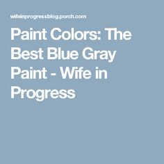 Paint Colors: The Best Blue Gray Paint - Wife in Progress Bathroom Paint Colors, Interior Paint Colors, Blue Gray Paint Colors, Wall Colors, Blue Grey Rooms, Blue Kitchen Paint, Worldly Gray, Colorful Interiors, Favorite Color