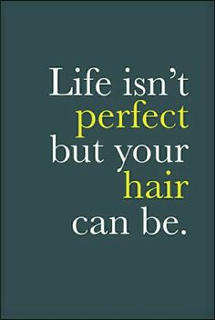 Life isn't perfect but your hair can be