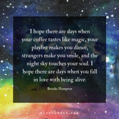I hope there are days when your coffee tastes like magic, your playlist makes you dance, strangers make you smile, and the night sky touches your soul. I hope there are days when you fall in love with being alive. Positive Life, Positive Thoughts, Positive Quotes, Spiritual Quotes, Deep Thoughts, Night Sky Quotes, Quotes To Live By, Me Quotes, Hope Love Quotes