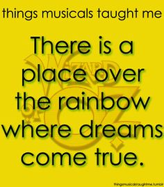 Things the Wizard of Oz taught me: There is a place over the rainbow where dreams come true!