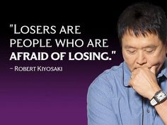 Losers are People who are afraid of losing - Robert Kiyosaki #quotes