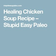 Healing Chicken Soup Recipe – Stupid Easy Paleo