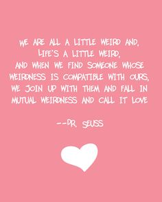 """We are all a little weird and, life's a little weird..."" -- Dr. Seuss"