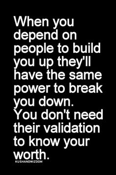When you depend on people to build you up they'll have the same power to break you down. You don't need validation to know your worth.