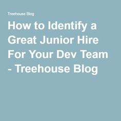 How to Identify a Great Junior Hire For Your Dev Team - Treehouse Blog
