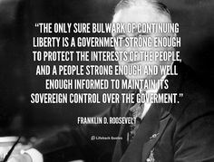 The only sure bulwark of continuing liberty is a government strong enough to protect the interests of the people, and a people strong enough and well enough informed to maintain its sovereign control over the goverment. - Franklin D. Roosevelt at Lifehack QuotesFranklin D. Roosevelt at http://quotes.lifehack.org/by-author/franklin-d-roosevelt/