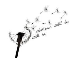 Whatever will be will be dandelion tattoo--- Must have
