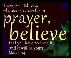 Therefore I say unto you What things soever ye desire when ye pray believe that ye receive them and ye shall have them. [Mark 11:24]