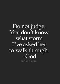 Do not judge. You don't know what storm I've asked her to walk through. -God J.