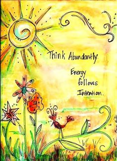 Think abundantly...Energy follows intention.