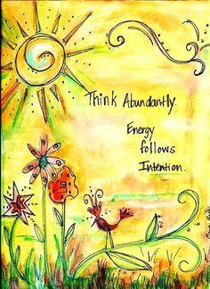 Think abundantly...Energy follows intention.