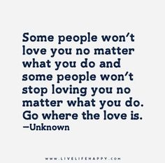Some people won't love you no matter what you do and some people won't stop loving you no matter what you do. Go where the love is.