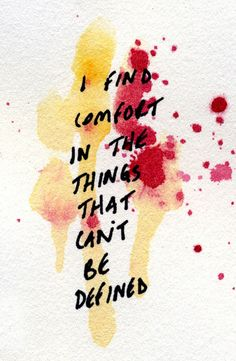 I find comfort in the things that can't be defined