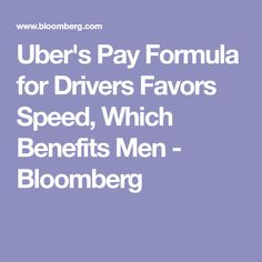 Uber's Pay Formula for Drivers Favors Speed, Which Benefits Men - Bloomberg